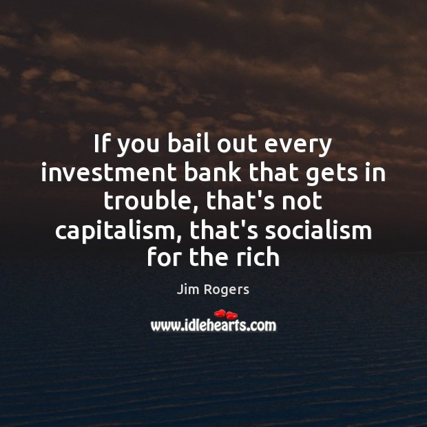 If you bail out every investment bank that gets in trouble, that's Jim Rogers Picture Quote