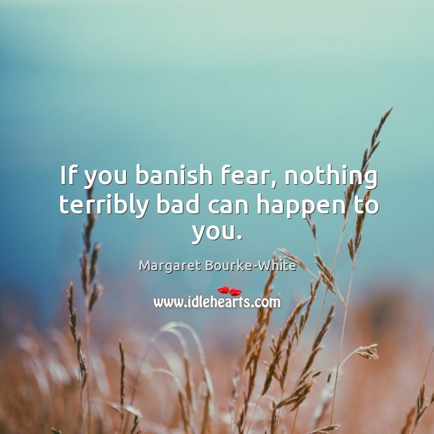 If you banish fear, nothing terribly bad can happen to you. Margaret Bourke-White Picture Quote