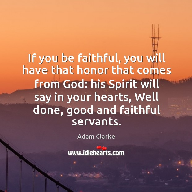If you be faithful, you will have that honor that comes from God: his spirit will say in your hearts Image