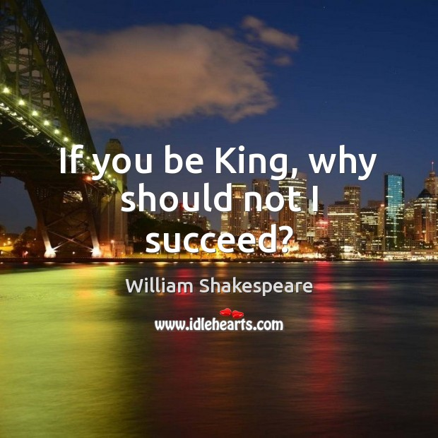 Image, If you be King, why should not I succeed?