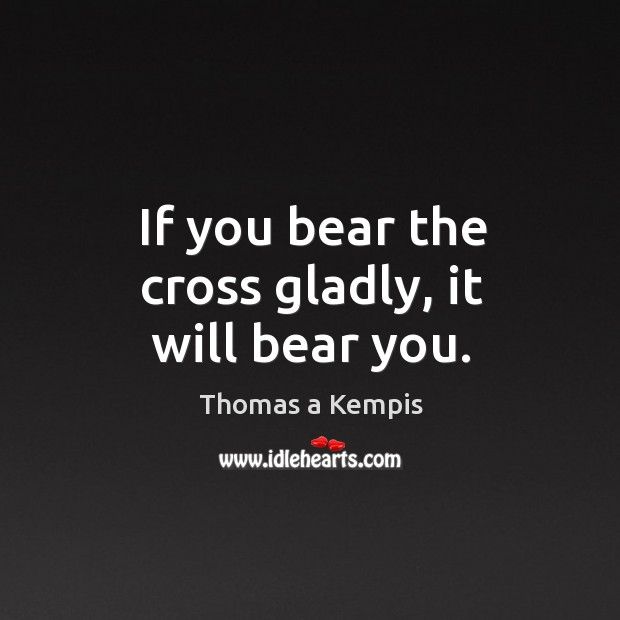 If you bear the cross gladly, it will bear you. Image