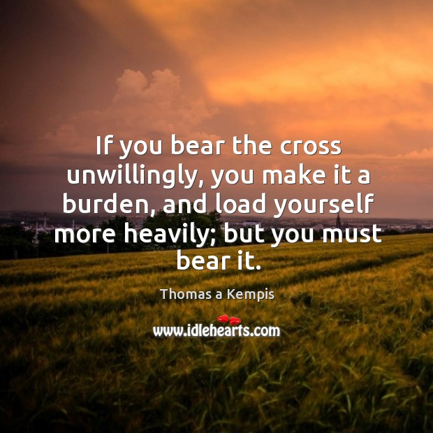 If you bear the cross unwillingly, you make it a burden, and load yourself more heavily; but you must bear it. Image