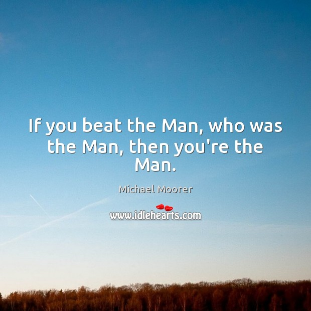 If you beat the Man, who was the Man, then you're the Man. Image