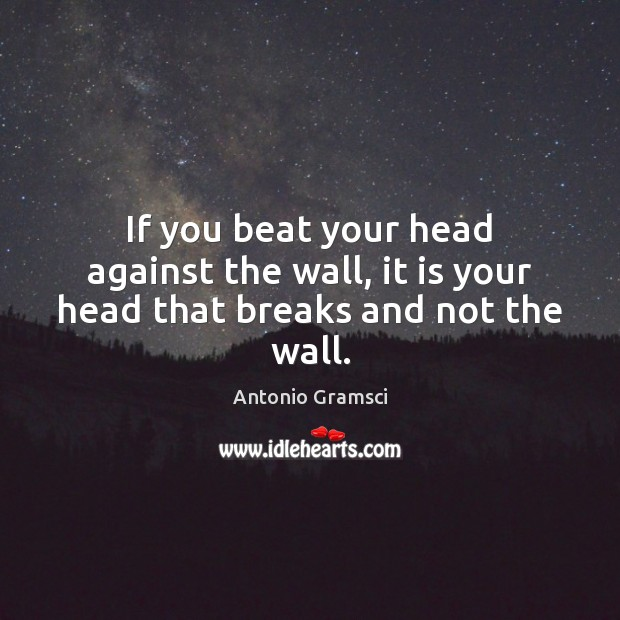 Image, If you beat your head against the wall, it is your head that breaks and not the wall.