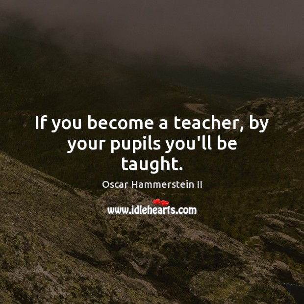 If you become a teacher, by your pupils you'll be taught. Oscar Hammerstein II Picture Quote