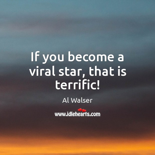 Image, If you become a viral star, that is terrific!