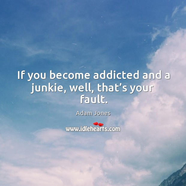 If you become addicted and a junkie, well, that's your fault. Image