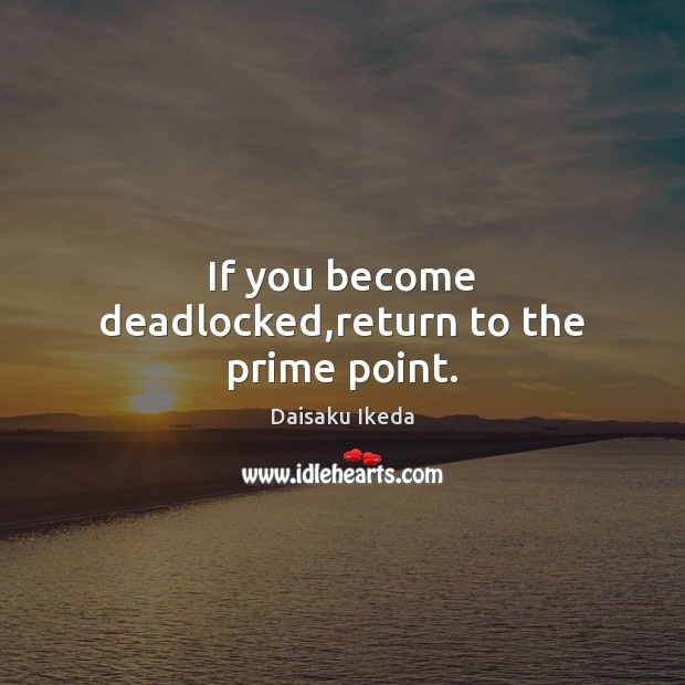If you become deadlocked,return to the prime point. Daisaku Ikeda Picture Quote