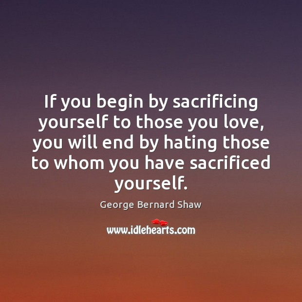 Image, If you begin by sacrificing yourself to those you love, you will