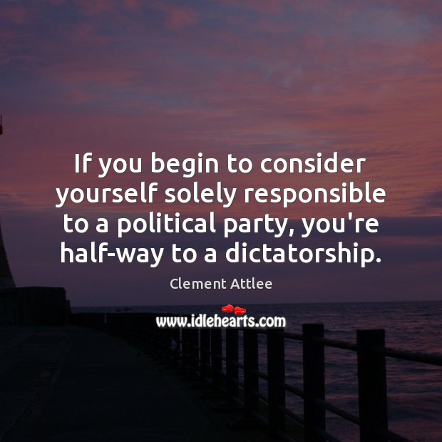 If you begin to consider yourself solely responsible to a political party, Clement Attlee Picture Quote
