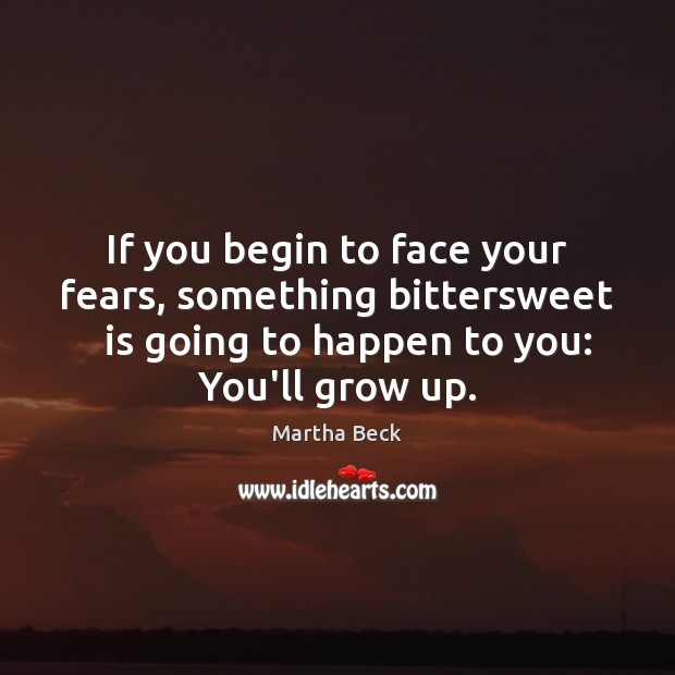 If you begin to face your fears, something bittersweet   is going to Martha Beck Picture Quote
