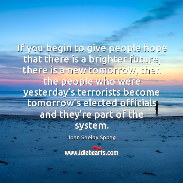 If you begin to give people hope that there is a brighter future, there is a new tomorrow Image