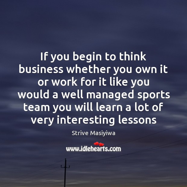 If you begin to think business whether you own it or work Image