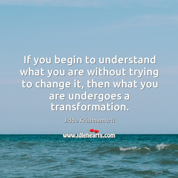 If you begin to understand what you are without trying to change it, then what you are undergoes a transformation. Image