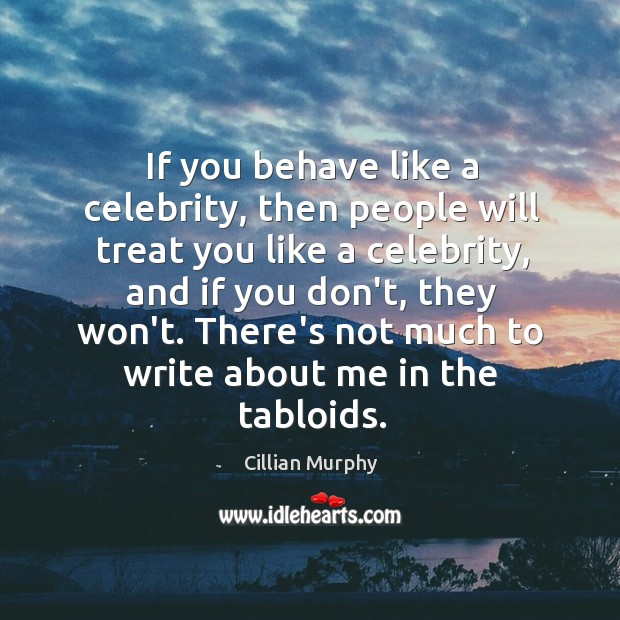 If you behave like a celebrity, then people will treat you like Image