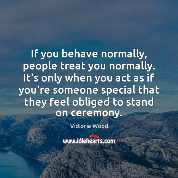 If you behave normally, people treat you normally. It's only when you Victoria Wood Picture Quote