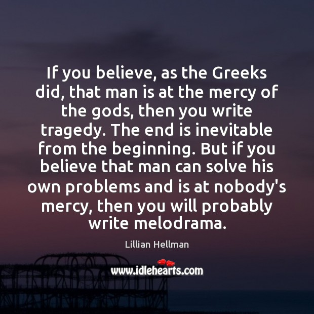 If you believe, as the Greeks did, that man is at the Lillian Hellman Picture Quote