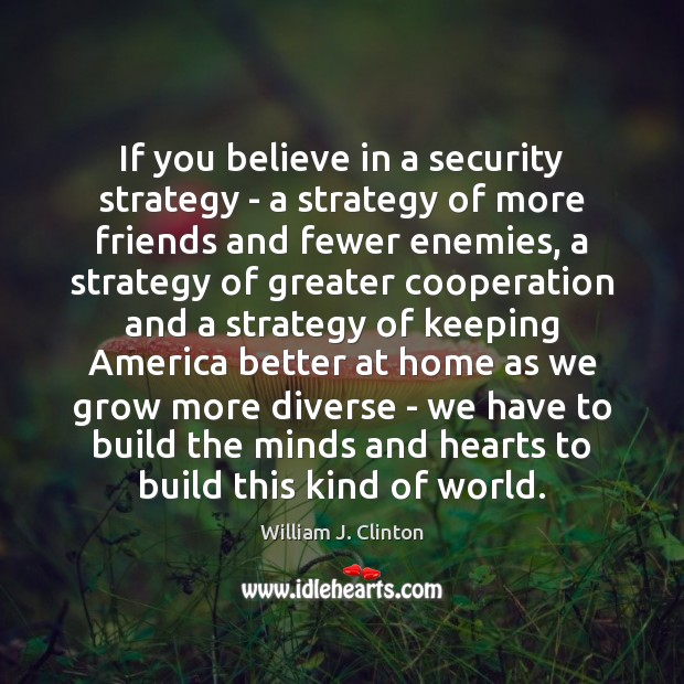 If you believe in a security strategy – a strategy of more William J. Clinton Picture Quote