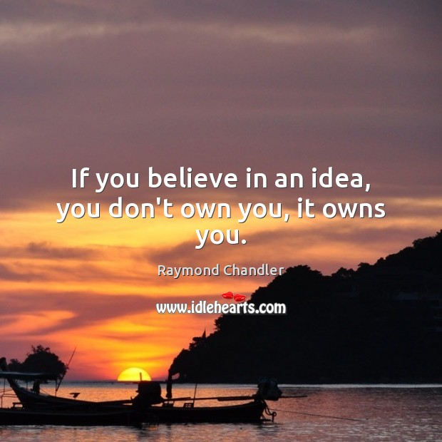 If you believe in an idea, you don't own you, it owns you. Raymond Chandler Picture Quote