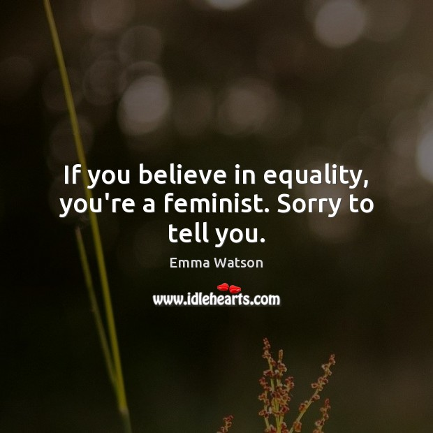 If you believe in equality, you're a feminist. Sorry to tell you. Image