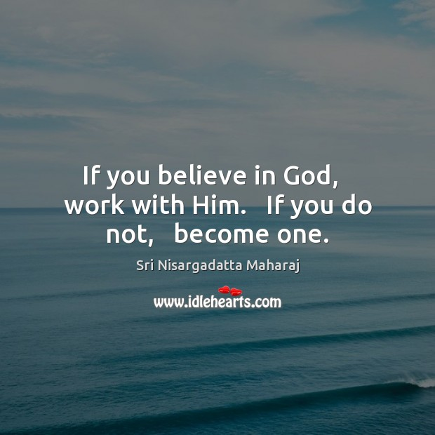 Image, If you believe in God,   work with Him.   If you do not,   become one.