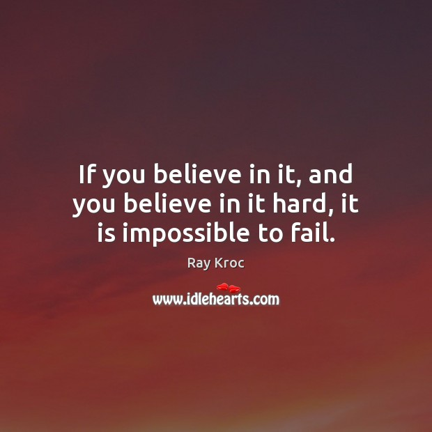 If you believe in it, and you believe in it hard, it is impossible to fail. Ray Kroc Picture Quote