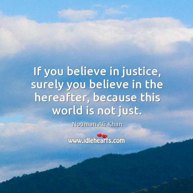 If you believe in justice, surely you believe in the hereafter, because Image