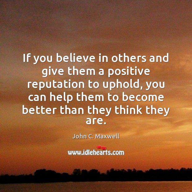If you believe in others and give them a positive reputation to John C. Maxwell Picture Quote