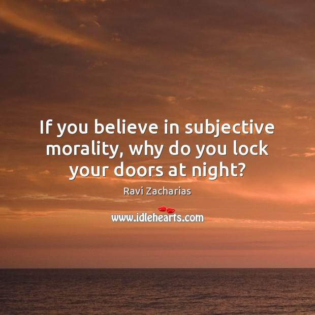 If you believe in subjective morality, why do you lock your doors at night? Ravi Zacharias Picture Quote