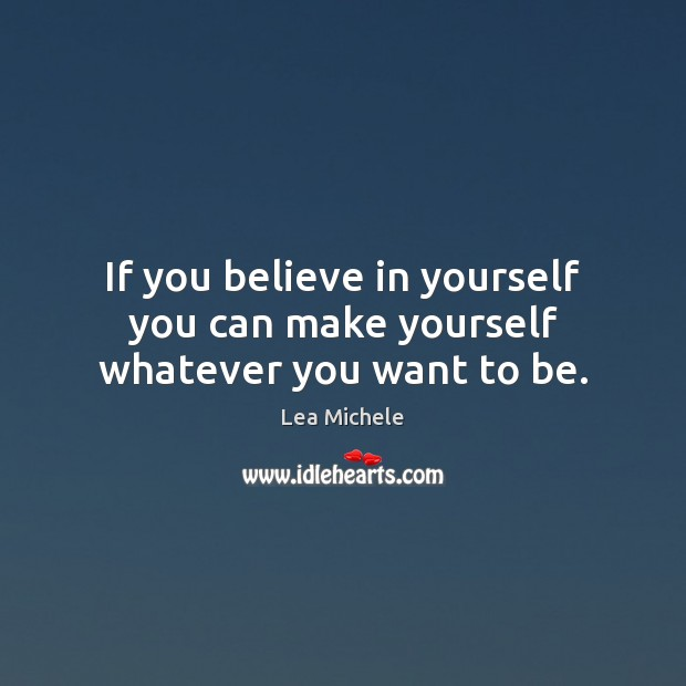 If you believe in yourself you can make yourself whatever you want to be. Lea Michele Picture Quote