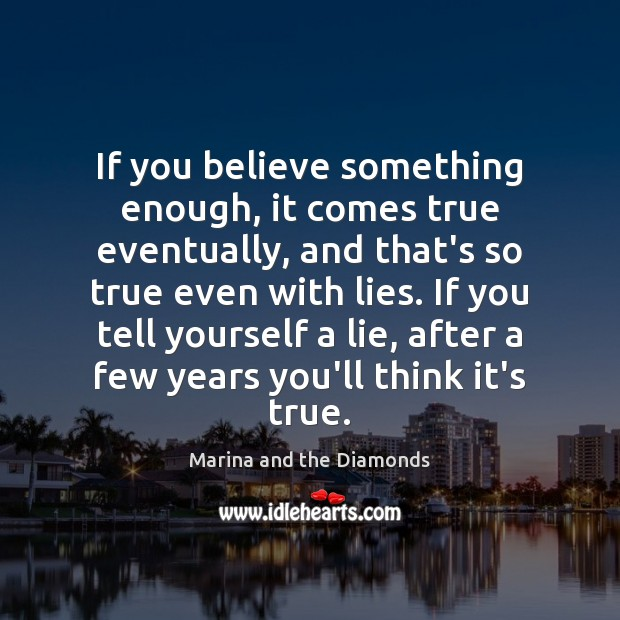 If you believe something enough, it comes true eventually, and that's so Image