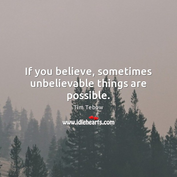 If you believe, sometimes unbelievable things are possible. Tim Tebow Picture Quote