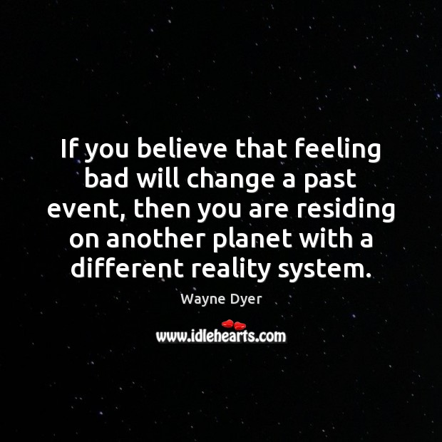 If you believe that feeling bad will change a past event, then Wayne Dyer Picture Quote