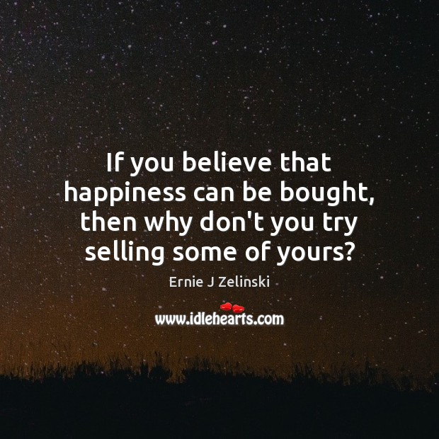 If you believe that happiness can be bought, then why don't you try selling some of yours? Ernie J Zelinski Picture Quote