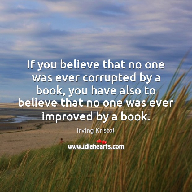 If you believe that no one was ever corrupted by a book, Irving Kristol Picture Quote