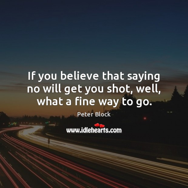If you believe that saying no will get you shot, well, what a fine way to go. Image