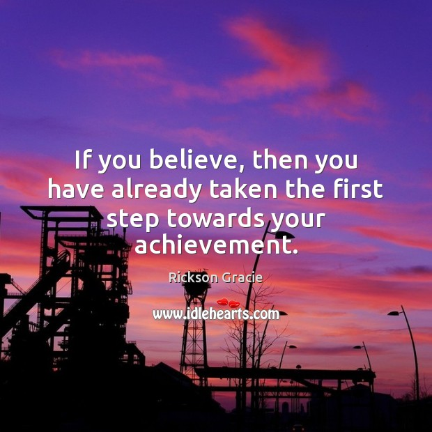 If you believe, then you have already taken the first step towards your achievement. Image