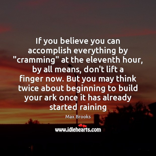 "If you believe you can accomplish everything by ""cramming"" at the eleventh Image"