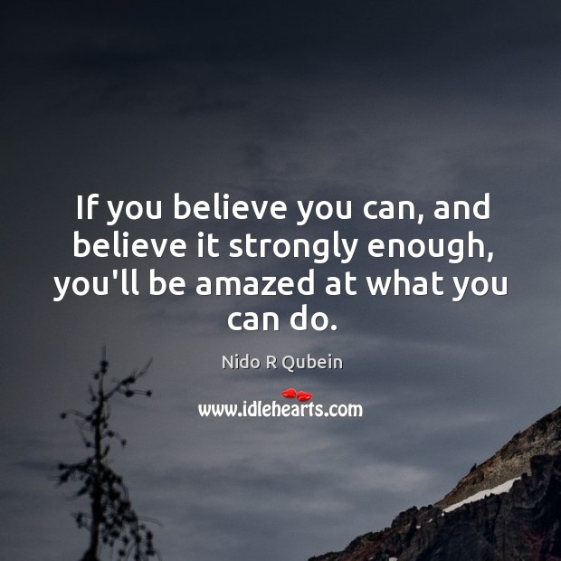 If you believe you can, and believe it strongly enough, you'll be Nido R Qubein Picture Quote