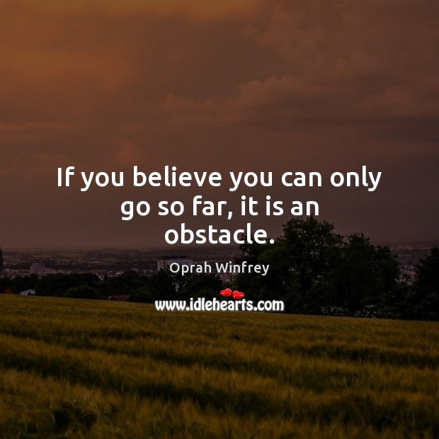 Image, If you believe you can only go so far, it is an obstacle.