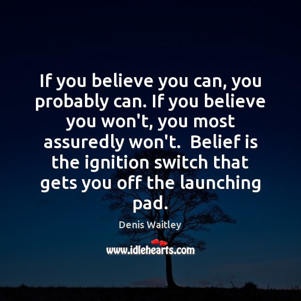 If you believe you can, you probably can. If you believe you Denis Waitley Picture Quote