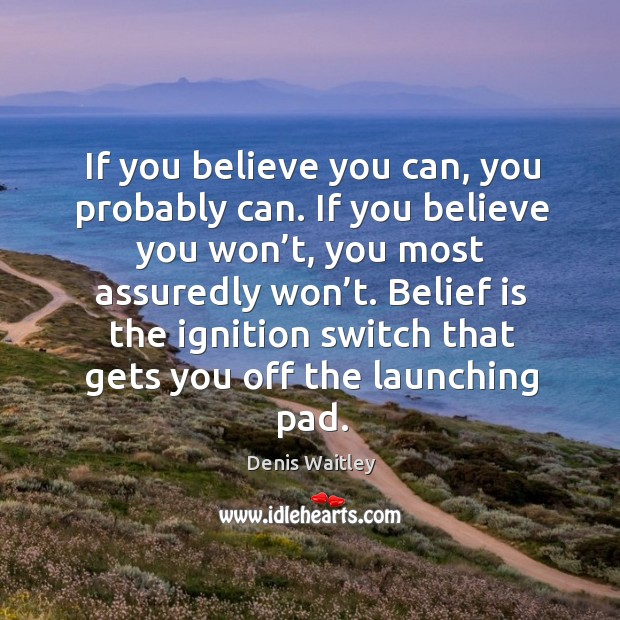If you believe you can, you probably can. If you believe you won't, you most assuredly won't. Belief Quotes Image