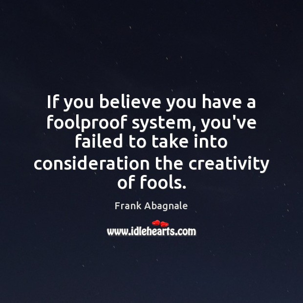 If you believe you have a foolproof system, you've failed to take Image