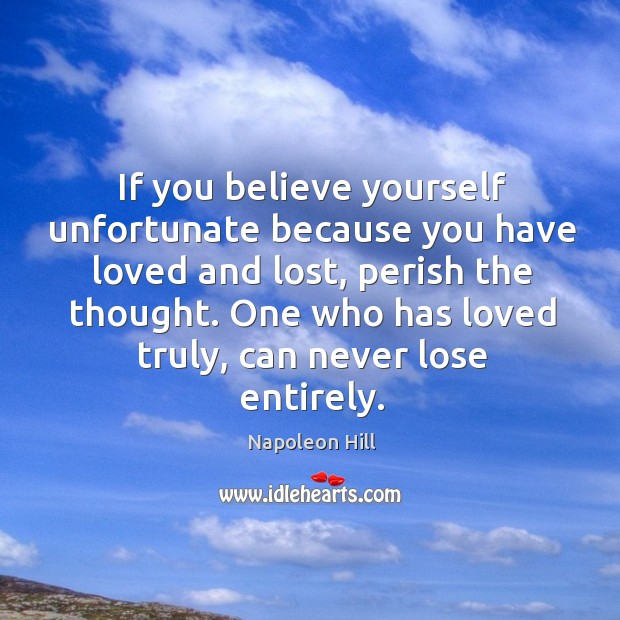 Image, If you believe yourself unfortunate because you have loved and lost, perish