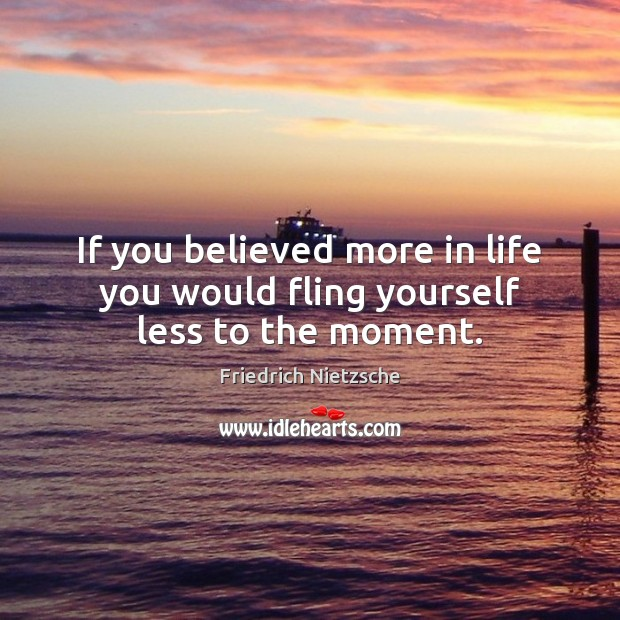 If you believed more in life you would fling yourself less to the moment. Image