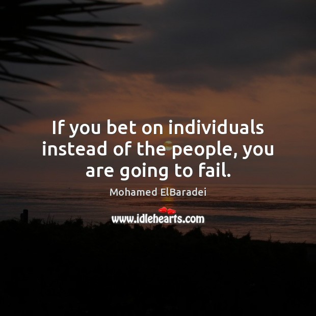If you bet on individuals instead of the people, you are going to fail. Image