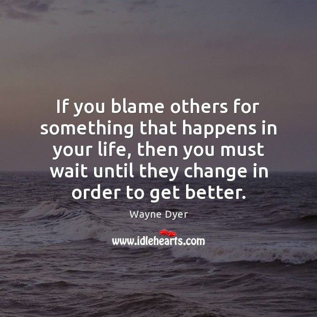 Image, If you blame others for something that happens in your life, then