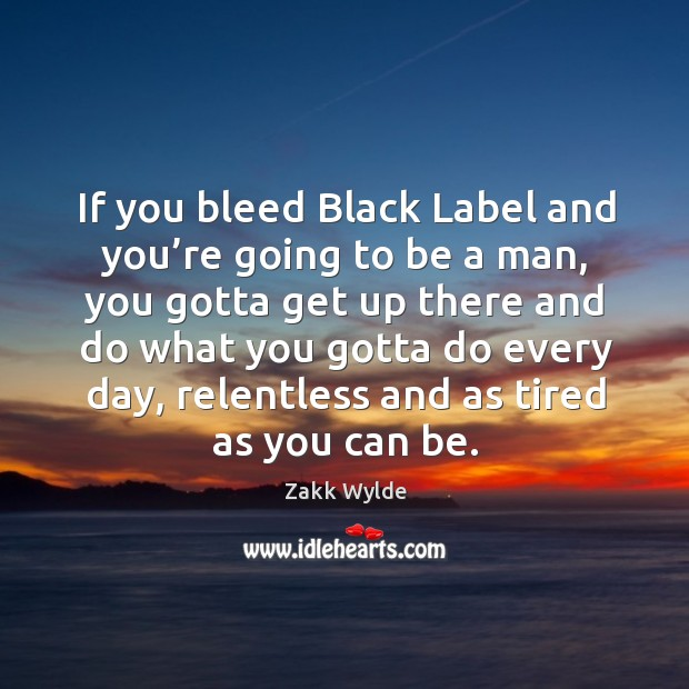 If you bleed black label and you're going to be a man, you gotta get up there and do Image