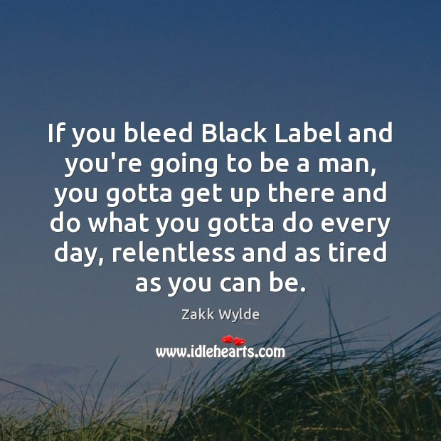 If you bleed Black Label and you're going to be a man, Image