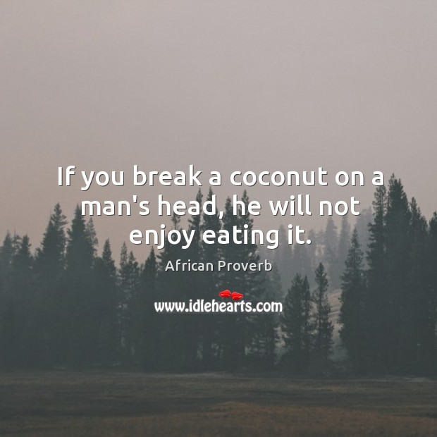 Image, If you break a coconut on a man's head, he will not enjoy eating it.